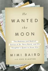 He Wanted the Moon: The Madness and Medical Genius of Dr. Perry Baird, and His Daughter's Questto Know Him