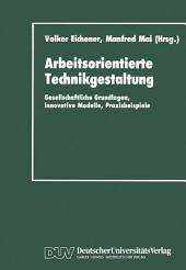 Arbeitsorientierte Technikgestaltung: Gesellschaftliche Grundlagen, innovative Modelle, Praxisbeispiele