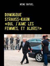 """Dominique Strauss-Kahn - «Oui, j'aime les femmes, et alors?»: """"Der geziehlte Sturz eines der wichtigsten Männer der Welt"""""""