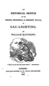 An Historical Sketch of the Origin, Progress, & Present State of Gas-lighting