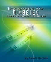 How To Control Your Diabetes So You Can Live A Longer Life!