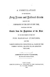 A Compilation of the Existing Ferry Leases and Railroad Grants Made by the Corporation of the City of New York Together with the Grants from the Legislature of the State to Use the Streets of the City for Railroad Purpose: Also the Various Ordinances, Resolutions, &c., Passed by the Common Council Relating To, Or Affecting to the Same
