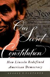 Our Secret Constitution : How Lincoln Redefined American Democracy: How Lincoln Redefined American Democracy