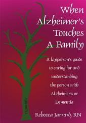 When Alzheimer's Touches A Family: A layperson's guide to caring for and understanding the person with Alzheimer's or Dementia