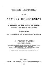 Three Lectures on the Anatomy of Movement: A Treatise on the Action on Nerve-centres and Modes of Growth, Delivered at the Royal College of Surgeons of England
