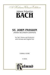 St. John Passion (Passio Secundum Johannem), BWV 245: For Solo, SATB or SSAATTBB Chorus/Choir and Orchestra with German and English Text (Choral Score)