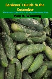 Gardener's Guide to the Cucumber: The Growing Cucumbers in the Vegetable Garden Book
