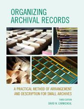 Organizing Archival Records: A Practical Method of Arrangement and Description for Small Archives, Edition 3