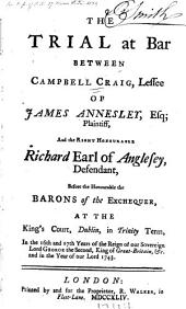 The Trial at Bar Between Campbell Craig, Lessee of James Annesley, Esq. Plaintiff, and the Right Honourable Richard Earl of Anglesey, Defendant: Before the Honourable the Barons of the Exchequer, at the King's Court, Dublin, in Trinity Term ... in the Year of Our Lord 1743