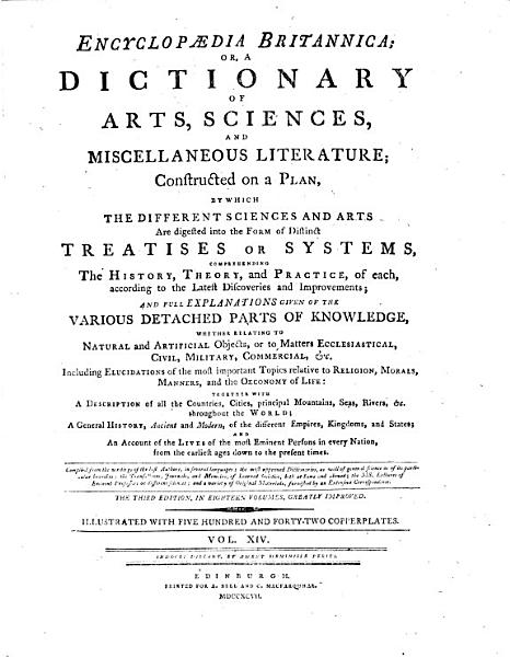 Encyclopaedia Britannica  Or  A Dictionary Of Arts  Sciences  And Miscellaneous Literature  Constructed on a Plan  By Which The Different Sciences And Arts Are Digested Into the Form of Distinct Treatises Or Systems  Comprehending The History  Theory  and Practice  of Each  According to the Latest Discoveries and Improvements  And Full Explanations Given Of The Various Detached Parts of Knowledge  Whether Relating To Natural and Artificial Objects  Or to Matters Ecclesiastical  Civil  Military  Commercial   et c  Including Elucidations of the Most Important Topics Relative to Religion  Morals  Manners  and the Oeconomy Of Life  Together With A Description of All the Countries  Cities  Principal Mountains  Seas  Rivers   et c  Throughout the World  A General History  Ancient and Modern  of the Different Empires  Kingdoms  and States  And An Account of the Lives of the Most Eminent Persons in Every Nation  from the Earliest Ages Down to the Present Times PDF