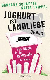 Joghurt ist Landliebe genug: Vom Glück, in der Großstadt zu leben