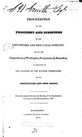Proceedings of the President and Directors of the Chesapeake and Ohio Canal Company, and of the Corporations of Washington, Georgetown, & Alexandria, in Relation to the Location of the Eastern Termination of the Chesapeake and Ohio Canal: Printed by Order of the General Meeting of the Stockholders: Convened on the 10th September, 1828