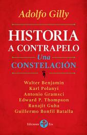 Historia a contrapelo: Una constelación. Walter Benjamin, Karl Polanyi, Antonio Gramsci, Edward P. Thompson, Ranajit Guha, Guillermo Bonfil Batalla.