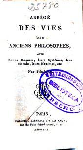 Abregé des vies des anciens philosophes: avec leurs dogmes, leurs systèmes, leur morale, leurs maximes, etc