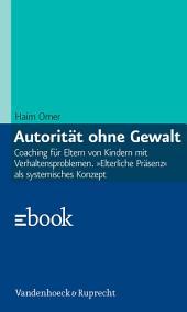 Autorität ohne Gewalt: Coaching für Eltern von Kindern mit Verhaltensproblemen. »Elterliche Präsenz« als systemisches Konzept