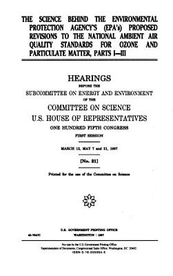 The Science Behind the Environmental Protection Agency s  EPA s  Proposed Revisions to the National Ambient Air Quality Standards for Ozone and Particulate Matter  Parts I III PDF