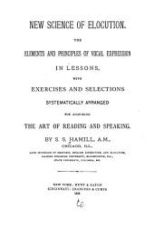 New Science of Elocution: The Elements and Principles of Vocal Expression in Lessons, with Exercises and Selections Systematically Arranged for Acquiring the Art of Reading and Speaking