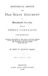Historical Sketch of the Old Sixth Regiment of Massachusetts Volunteers, During Its Three Campaigns in 1861, 1862, 1863, and 1864: Containing the History of the Several Companies Previous to 1861, and the Name and Military Record of Each Man Connected with the Regiment During the War