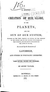 A System of the Creation of Our Globe, of the Planets, and the Sun of Our System: Founded on the First Chapter of Genesis, on the Geology of the Earth, and on the Modern Discoveries in that Science, and the Known Operations of the Laws of Nature, as Evinced by the Discoveries of Lavoisier and Others in Pneumatic Chemistry