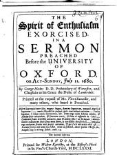 The Spirit of Enthusiasm Exorcised: In a Sermon [on I Cor. Xii. 4] Preached Before the University of Oxford ... July 11. 1680 ...