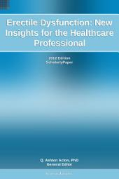 Erectile Dysfunction: New Insights for the Healthcare Professional: 2012 Edition: ScholarlyPaper