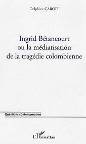 Ingrid Bétancourt ou la médiatisation de la tragédie colombienne