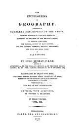 The Encyclopædia of Geography: Comprising a Complete Description of the Earth, Physical, Statistical, Civil, and Political; Exhibiting Its Relation to the Heavenly Bodies, Its Physical Structure, the Natural History of Each Country, and the Industry, Commerce, Political Institutions, and Civil and Social State of All Nations, Volume 3