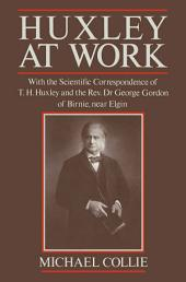 Huxley at Work: With the Scientific Correspondence of T. H. Huxley and the Rev. Dr George Gordon of Birnie, near Elgin