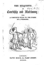 The Etiquette of Courtship and Matrimony: with a Complete Guide to the Forms of a Wedding