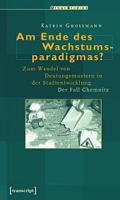 Am Ende des Wachstumsparadigmas?: Zum Wandel von Deutungsmustern in der Stadtentwicklung. Der Fall Chemnitz