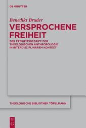 Versprochene Freiheit: Der Freiheitsbegriff der theologischen Anthropologie in interdisziplinärem Kontext