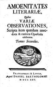 Amoenitates literariae, quibus variae observationes, scripta item quaedam anectota et rariora opuscula exhibentur: Tomus Secundus, Volume 2