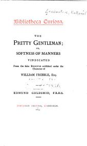 The Pretty Gentleman; Or, Softness of Manners Vindicated from the False Ridicule Exhibited Under the Character of William Fribble, Esq