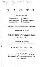 Facts: Addressed to the Landholders, Stockholders, Merchants, Farmers, Manufacturers, Tradesmen, Proprietors of Every Description, and Generally to All the Subjects of Great Britain and Ireland