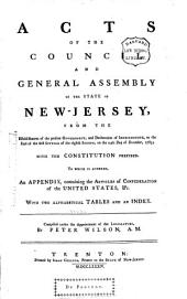 Acts of the Council and General Assembly of the State of New-Jersey: From the Establishment of the Present Government, and Declaration of Independence, to the End of the First Sitting of the Eighth Session, on the 24th Day of December, 1783 : with the Constitution Prefixed : to which is Annexed, an Appendix, Containing the Articles of Confederation of the United States, &c. : with Two Alphabetical Tables and an Index