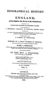 A Biographical History of England: From Egbert the Great to the Revolution : Consisting of Characters Disposed in Different Classes, and Adapted to a Methodical Catalogue of Engraved British Heads ; Intended as an Essay Towards Reducing Our Biography to System, and a Help to the Knowledge of Portraits ; Interspersed with a Variety of Anecdotes, and Memoirs of a Great Number of Persons, Not to be Found in Any Other Biographical Work ; with a Preface, Schewing the Utility of a Collection of Engraved Portraits to Supply the Defect, and Answer the Various Purposes, of Medals ; in Six Volumes, Volume 5
