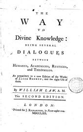The Way to Divine Knowledge: Being Several Dialogues Between Humanus, Academicus, Rusticus, and Theophilus. As Preparitory [sic] to a New Edition of the Works of Jacob Behmen; and the Right Use of Them. By William Law, A.M.