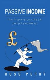 Passive Income: How to Give up Your Day Job and Put Your Feet Up