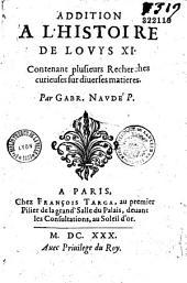 Addition à l'histoire de Louis XI, contenant plusieurs recherches curieuses sur diverses matières....