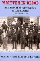 Written in Blood Volume 1: The History of Fort Worth's Fallen Lawmen 1861-1909, Volume 1; Volumes 1861-1909