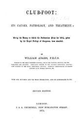 Club-foot: Its Causes, Pathology, and Treatment : Being the Essay to which the Jacksonian Prize for 1864, Given by the Royal College of Surgeons, was Awarded
