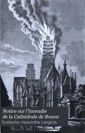 Notice sur l'incendie de la Cathédrale de Rouen: occasionné par la foudre, le 15 septembre 1822, et sur l'histoire monumentale de cette église : ornée de six plances