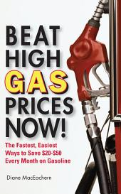 Beat High Gas Prices Now!: The Fastest, Easiest Ways to Save $20-$50 Every Month on Gas