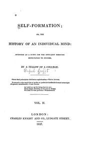 Self-formation: Or, The History of an Individual Mind; Intended as a Guide for the Intellect Through Difficulties to Success, Volume 2
