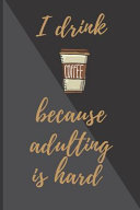I Drink Coffee Because Adulting Is Hard Notebook   Journal
