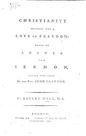 Christianity consistent with a love of freedom; being an answer to a sermon lately published by J. Clayton