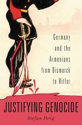 Justifying Genocide: Germany and the Armenians from Bismark to Hitler