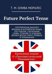 Future Perfect Tense. Употребление данного времени в английском языке, построение, сигнальные слова, отличие от будущих времен других групп, правила и упражнения