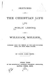 Sketches of the Christian Life and Public Labors of William Miller: Gathered from His Memoir by the Late Sylvester Bliss, and from Oher Sources