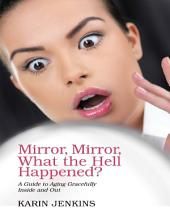 Mirror, Mirror, What the Hell Happened?: A Guide to Aging Gracefully Inside and Out